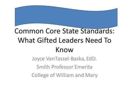 Common Core State Standards: <strong>What</strong> Gifted Leaders Need To Know Joyce VanTassel-Baska, EdD. Smith Professor Emerita College of William and Mary.