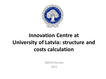 Innovation Centre at University of Latvia: structure and costs calculation BSRUN Warsaw 2011.
