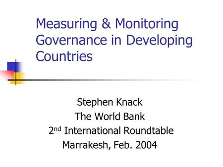 Measuring & Monitoring Governance in Developing Countries Stephen Knack The World Bank 2 nd International Roundtable Marrakesh, Feb. 2004.