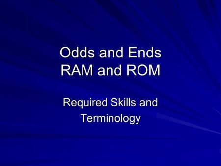 Odds and Ends RAM and ROM Required Skills and Terminology.