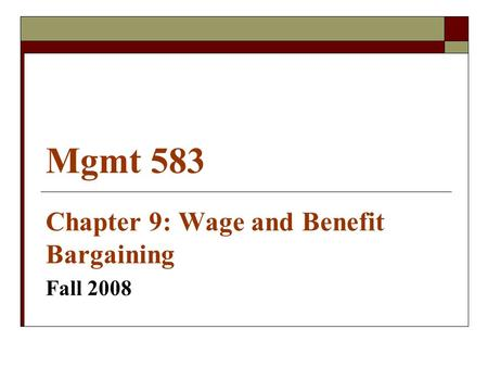 Mgmt 583 Chapter 9: Wage and Benefit Bargaining Fall 2008.
