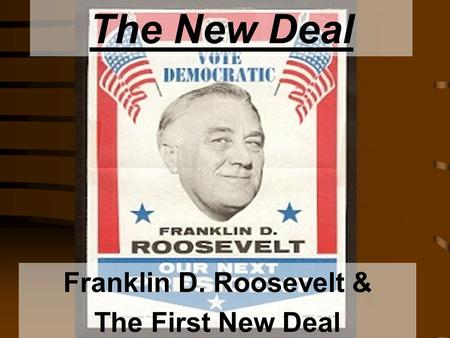 The New Deal Franklin D. Roosevelt & The First New Deal.