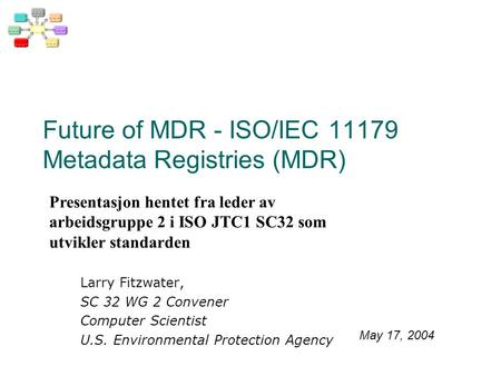 Future of MDR - ISO/IEC 11179 Metadata Registries (MDR) Larry Fitzwater, SC 32 WG 2 Convener Computer Scientist U.S. Environmental Protection Agency May.