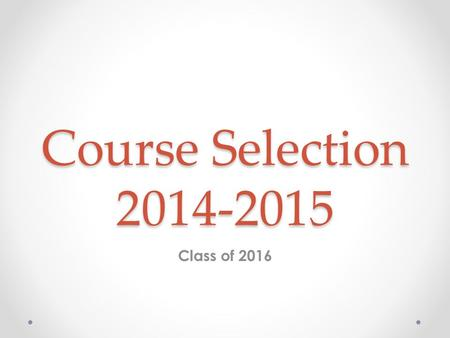 Course Selection 2014-2015 <strong>Class</strong> of 2016. Course Selection Process We will be sharing information about courses with you today. o Dont be afraid to ask.