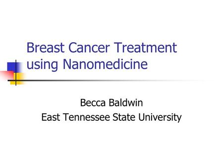 Breast Cancer Treatment using Nanomedicine Becca Baldwin East Tennessee State University.