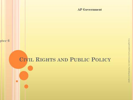 C IVIL R IGHTS AND P UBLIC P OLICY Chapter 6 Copyright © 2009 Pearson Education, Inc. Publishing as Longman. AP Government.