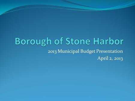 <strong>2013</strong> Municipal <strong>Budget</strong> Presentation April 2, <strong>2013</strong>.