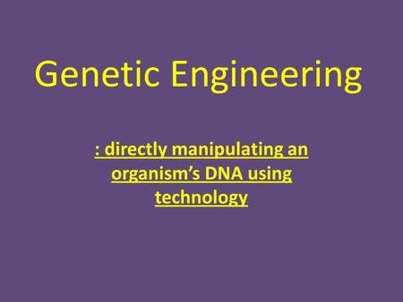 Genetic Engineering : directly manipulating an organism's DNA using technology.