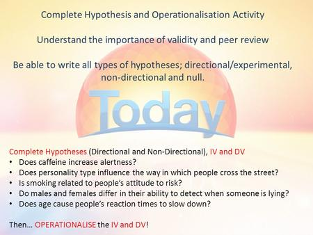 Complete Hypothesis and Operationalisation Activity Understand the importance of validity and peer review Be able to write all types of hypotheses; directional/experimental,