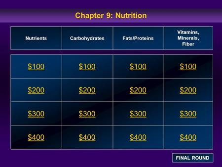 Chapter 9: Nutrition $100 $200 $300 $400 $100$100$100 $200 $300 $400 NutrientsCarbohydratesFats/Proteins Vitamins, Minerals, Fiber FINAL ROUND.