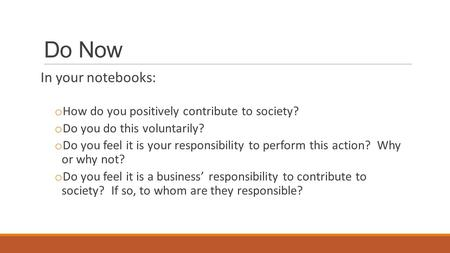 Do Now In your notebooks: o How do you positively contribute to society? o Do you do this voluntarily? o Do you feel it is your responsibility to perform.