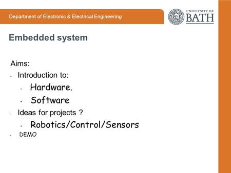 Department of Electronic & Electrical Engineering Embedded system Aims: Introduction to: Hardware. Software Ideas for projects ? Robotics/Control/Sensors.