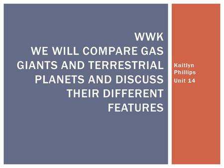 Kaitlyn Phillips Unit 14 WWK WE WILL COMPARE GAS GIANTS AND TERRESTRIAL <strong>PLANETS</strong> AND DISCUSS THEIR DIFFERENT FEATURES.