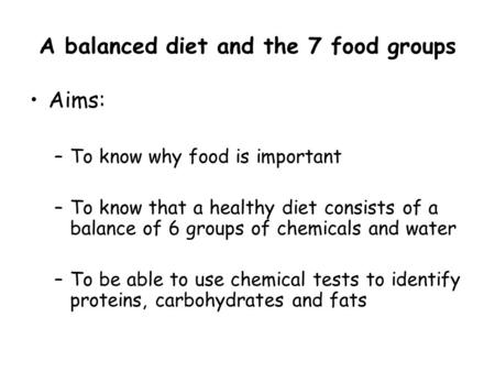 A balanced diet and the 7 food groups Aims: –To know why food is important –To know that a healthy diet consists of a balance of 6 groups of chemicals.