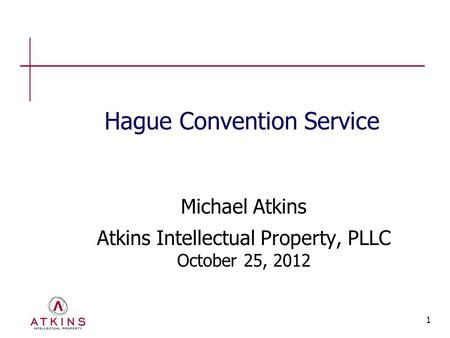 1 Hague Convention Service Michael Atkins Atkins Intellectual Property, PLLC October 25, 2012.