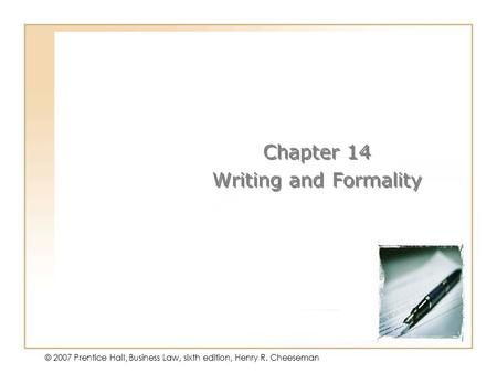 14 - 1 © 2007 Prentice Hall, Business Law, sixth edition, Henry R. Cheeseman Chapter 14 Writing and Formality Chapter 14 Writing and Formality.