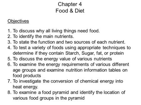 Chapter 4 Food & Diet Objectives 1.To discuss why all living things need food. 2.To identify the main nutrients. 3.To state the function and two sources.