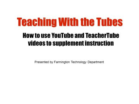 Teaching With the Tubes How to use YouTube and TeacherTube videos to supplement instruction Presented by Farmington Technology Department.