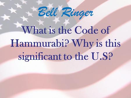 Bell Ringer What is the Code of Hammurabi? Why is this significant to the U.S?