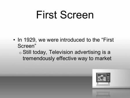 "First Screen In 1929, we were introduced to the ""First Screen"" o Still today, Television advertising is a tremendously effective way to market."