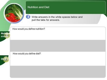 Nutrition and Diet Write answers in the white spaces below and pull the tabs for answers. How would you define nutrition? How would you define diet? Pull.