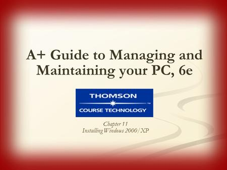 A+ Guide to Managing and Maintaining your PC, 6e Chapter 11 Installing <strong>Windows</strong> 2000/XP.