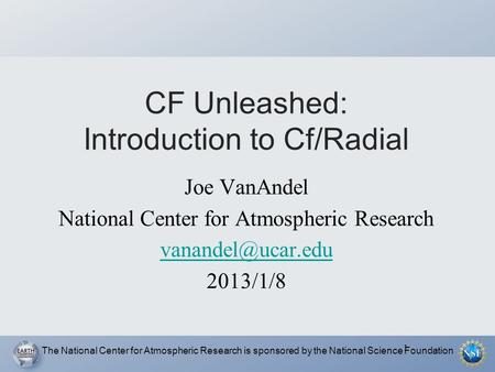 1 CF Unleashed: Introduction to Cf/Radial Joe VanAndel National Center for Atmospheric Research 2013/1/8 The National Center for Atmospheric.