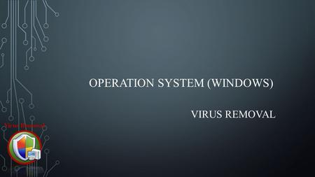OPERATION SYSTEM (WINDOWS) VIRUS REMOVAL. COMPUTER VIRUS - Type of malware that, when executed, replicates by inserting copies of itself (possibly modified)