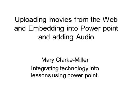 Uploading movies from the Web and Embedding into Power point and adding Audio Mary Clarke-Miller Integrating technology into lessons using power point.