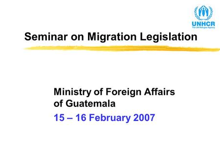 Seminar on Migration Legislation Ministry of Foreign Affairs of Guatemala 15 – 16 February 2007.