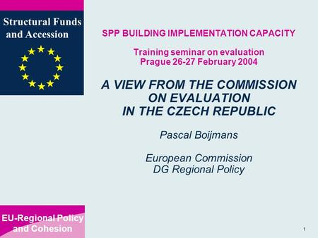 EU-Regional Policy and Cohesion Structural Funds and Accession 1 SPP BUILDING IMPLEMENTATION CAPACITY Training seminar on evaluation Prague 26-27 February.
