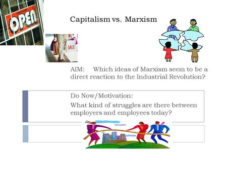 Capitalism vs. Marxism AIM: 	Which ideas of Marxism seem to be a direct reaction to the Industrial Revolution? Do Now/Motivation: What kind of struggles.