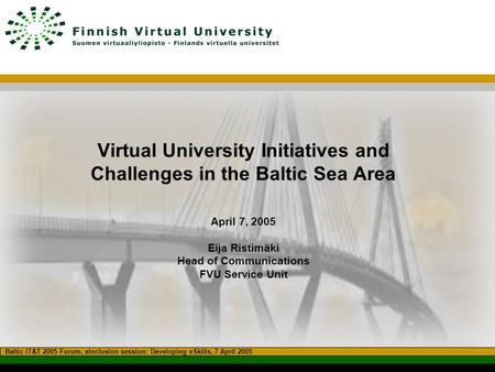 Virtual University Initiatives and Challenges in the Baltic Sea Area April 7, 2005 Eija Ristimäki Head of Communications FVU Service Unit Baltic IT&T 2005.