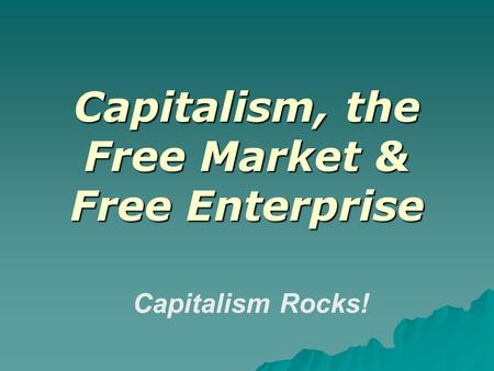 Capitalism, the Free Market & Free Enterprise Capitalism Rocks!