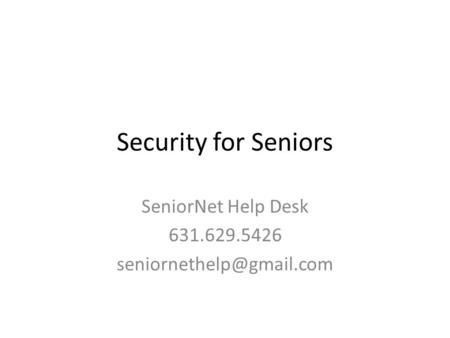 Security for Seniors SeniorNet Help Desk 631.629.5426