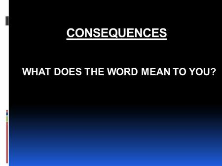 CONSEQUENCES WHAT DOES THE WORD MEAN TO YOU?. ARE ALL CONSEQUENCES NEGATIVE?