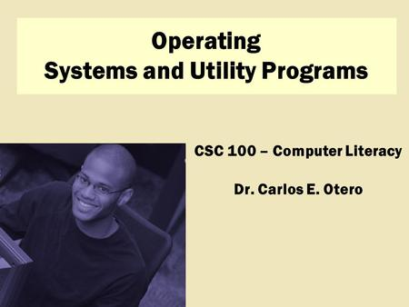 Discovering Computers 2009 CSC 100 – Computer Literacy Dr. Carlos E. Otero Operating Systems and Utility Programs.
