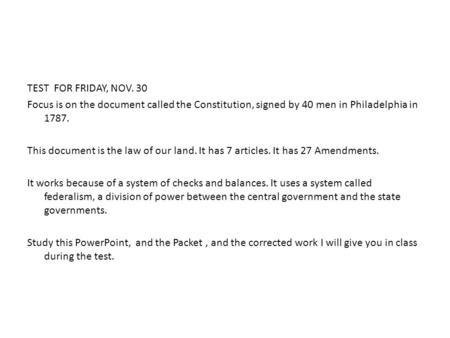 TEST FOR FRIDAY, NOV. 30 Focus is on the document called the Constitution, signed by 40 men in Philadelphia in 1787. This document is the law of our land.