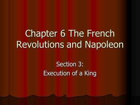 Chapter 6 The French Revolutions and Napoleon Section 3: Execution of a King.