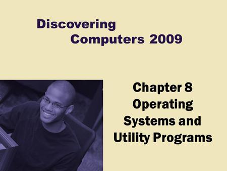 Discovering Computers 2009 Chapter 8 Operating Systems and Utility Programs.