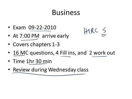 Business Exam 09-22-2010 At 7:00 PM arrive early Covers chapters 1-3 16 MC questions, 4 Fill ins, and 2 work out Time 1hr 30 min Review during Wednesday.