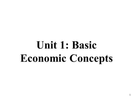 Unit 1: Basic Economic Concepts 1. Scarcity Means There Is Not Enough For Everyone Government must step in to help allocate (distribute) resources 2.