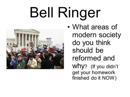 Bell Ringer What areas of modern society do you think should be reformed and why? (If you didn't get your homework finished do it NOW)