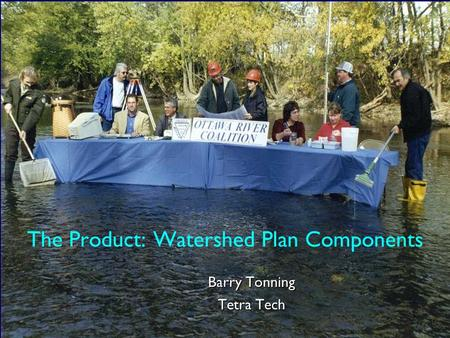 The Product: Watershed Plan Components Barry Tonning Tetra Tech.
