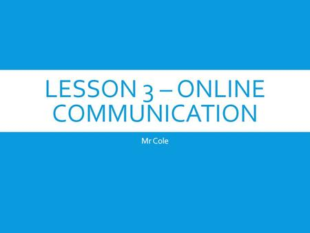 LESSON 3 – ONLINE COMMUNICATION Mr Cole. ONLINE COMMUNITIES  People who are computer literate, and have the equipment, can form groups or 'societies'