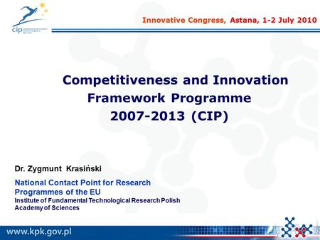 Competitiveness and Innovation Framework Programme 2007-2013 (CIP) Dr. Zygmunt Krasiński National Contact Point for Research Programmes of the EU Institute.