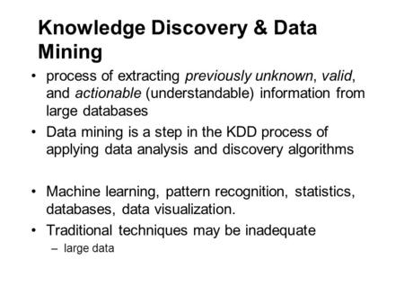 Knowledge Discovery & Data Mining process of extracting previously unknown, valid, and actionable (understandable) information from large databases Data.