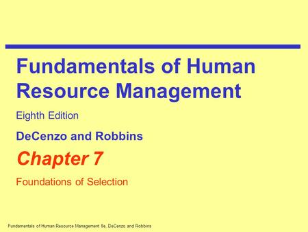 Fundamentals of Human Resource Management 8e, DeCenzo and Robbins Chapter 7 Foundations of Selection Fundamentals of Human Resource Management Eighth Edition.