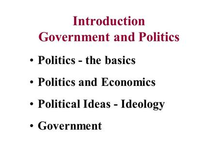 Introduction Government and Politics Politics - the basics Politics and Economics Political Ideas - Ideology Government.
