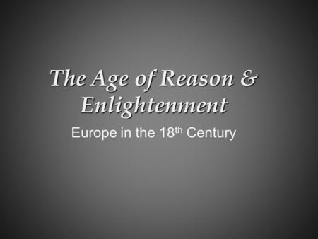 The Age of Reason & Enlightenment Europe in the 18 th Century.